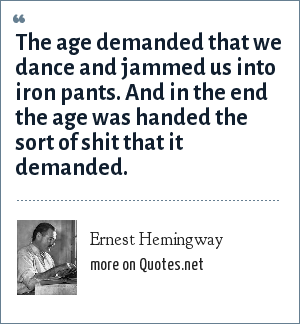 Ernest Hemingway: The age demanded that we dance and jammed us into iron pants. And in the end the age was handed the sort of shit that it demanded.