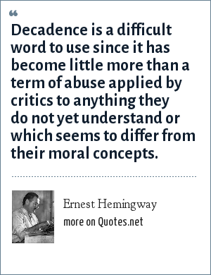 Ernest Hemingway: Decadence is a difficult word to use since it has become little more than a term of abuse applied by critics to anything they do not yet understand or which seems to differ from their moral concepts.