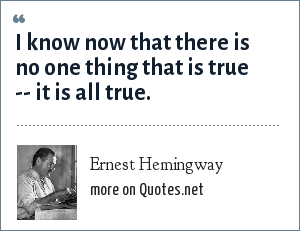 Ernest Hemingway: I know now that there is no one thing that is true -- it is all true.