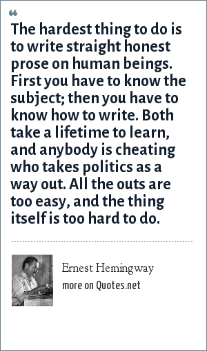 Ernest Hemingway: The hardest thing to do is to write straight honest prose on human beings. First you have to know the subject; then you have to know how to write. Both take a lifetime to learn, and anybody is cheating who takes politics as a way out. All the outs are too easy, and the thing itself is too hard to do.