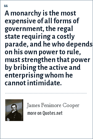 James Fenimore Cooper: A monarchy is the most expensive of all forms of government, the regal state requiring a costly parade, and he who depends on his own power to rule, must strengthen that power by bribing the active and enterprising whom he cannot intimidate.