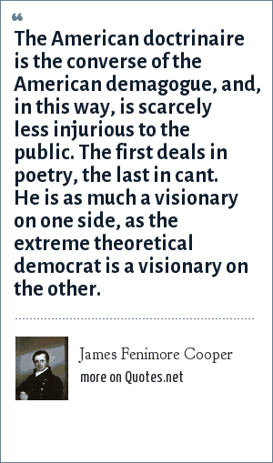 James Fenimore Cooper: The American doctrinaire is the converse of the American demagogue, and, in this way, is scarcely less injurious to the public. The first deals in poetry, the last in cant. He is as much a visionary on one side, as the extreme theoretical democrat is a visionary on the other.