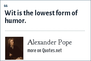 Alexander Pope: Wit is the lowest form of humor.