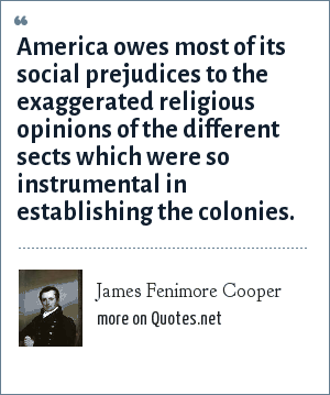 James Fenimore Cooper: America owes most of its social prejudices to the exaggerated religious opinions of the different sects which were so instrumental in establishing the colonies.