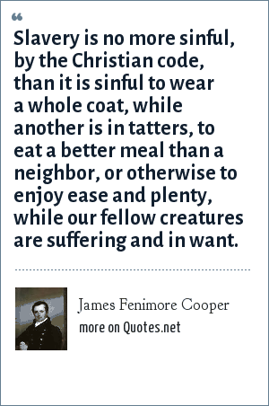 James Fenimore Cooper: Slavery is no more sinful, by the Christian code, than it is sinful to wear a whole coat, while another is in tatters, to eat a better meal than a neighbor, or otherwise to enjoy ease and plenty, while our fellow creatures are suffering and in want.