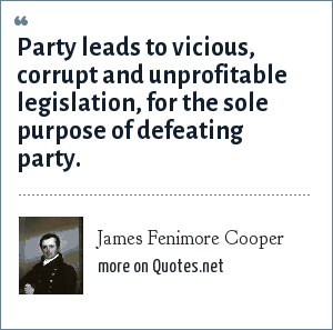 James Fenimore Cooper: Party leads to vicious, corrupt and unprofitable legislation, for the sole purpose of defeating party.