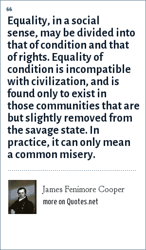 James Fenimore Cooper: Equality, in a social sense, may be divided into that of condition and that of rights. Equality of condition is incompatible with civilization, and is found only to exist in those communities that are but slightly removed from the savage state. In practice, it can only mean a common misery.