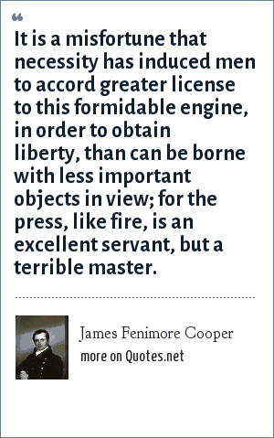 James Fenimore Cooper: It is a misfortune that necessity has induced men to accord greater license to this formidable engine, in order to obtain liberty, than can be borne with less important objects in view; for the press, like fire, is an excellent servant, but a terrible master.
