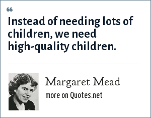 Margaret Mead: Instead of needing lots of children, we need high-quality children.