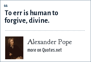 Alexander Pope: To err is human to forgive, divine.