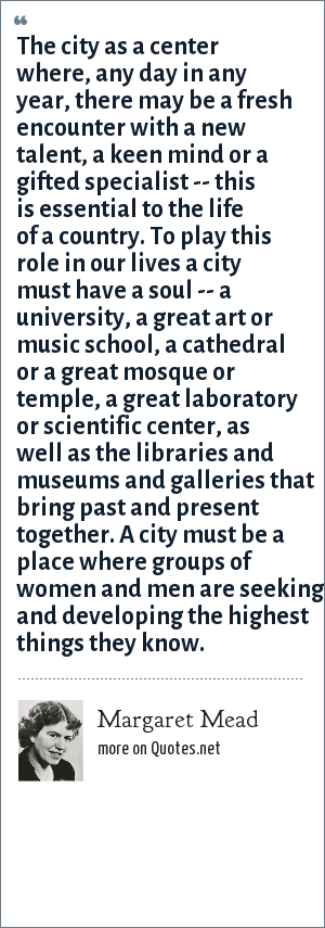 Margaret Mead: The city as a center where, any day in any year, there may be a fresh encounter with a new talent, a keen mind or a gifted specialist -- this is essential to the life of a country. To play this role in our lives a city must have a soul -- a university, a great art or music school, a cathedral or a great mosque or temple, a great laboratory or scientific center, as well as the libraries and museums and galleries that bring past and present together. A city must be a place where groups of women and men are seeking and developing the highest things they know.