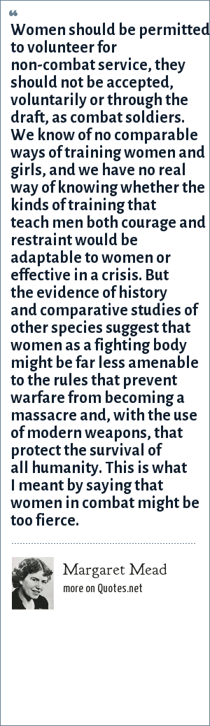 Margaret Mead: Women should be permitted to volunteer for non-combat service, they should not be accepted, voluntarily or through the draft, as combat soldiers. We know of no comparable ways of training women and girls, and we have no real way of knowing whether the kinds of training that teach men both courage and restraint would be adaptable to women or effective in a crisis. But the evidence of history and comparative studies of other species suggest that women as a fighting body might be far less amenable to the rules that prevent warfare from becoming a massacre and, with the use of modern weapons, that protect the survival of all humanity. This is what I meant by saying that women in combat might be too fierce.