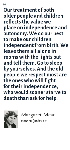 Margaret Mead: Our treatment of both older people and children reflects the value we place on independence and autonomy. We do our best to make our children independent from birth. We leave them all alone in rooms with the lights out and tell them, Go to sleep by yourselves. And the old people we respect most are the ones who will fight for their independence, who would sooner starve to death than ask for help.