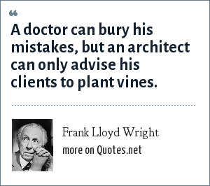 Frank Lloyd Wright: A doctor can bury his mistakes, but an architect can only advise his clients to plant vines.