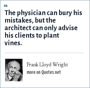 Frank Lloyd Wright: The physician can bury his mistakes, but the architect can only advise his clients to plant vines.