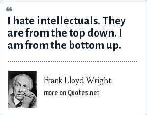 Frank Lloyd Wright: I hate intellectuals. They are from the top down. I am from the bottom up.