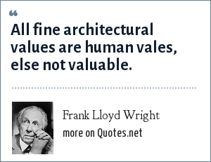 Frank Lloyd Wright: All fine architectural values are human vales, else not valuable.