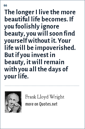 Frank Lloyd Wright: The longer I live the more beautiful life becomes. If you foolishly ignore beauty, you will soon find yourself without it. Your life will be impoverished. But if you invest in beauty, it will remain with you all the days of your life.