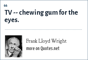 Frank Lloyd Wright: TV -- chewing gum for the eyes.