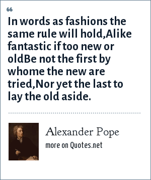 Alexander Pope: In words as fashions the same rule will hold,Alike fantastic if too new or oldBe not the first by whome the new are tried,Nor yet the last to lay the old aside.