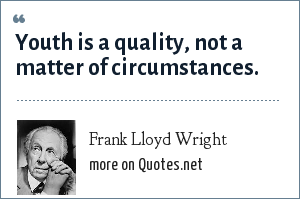 Frank Lloyd Wright: Youth is a quality, not a matter of circumstances.