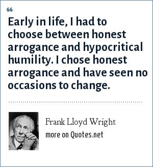 Frank Lloyd Wright: Early in life, I had to choose between honest arrogance and hypocritical humility. I chose honest arrogance and have seen no occasions to change.