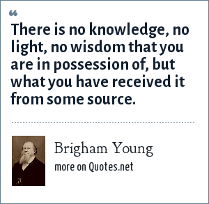 Brigham Young: There is no knowledge, no light, no wisdom that you are in possession of, but what you have received it from some source.