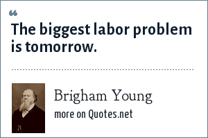Brigham Young: The biggest labor problem is tomorrow.