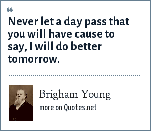 Brigham Young: Never let a day pass that you will have cause to say, I will do better tomorrow.