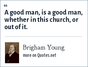 Brigham Young: A good man, is a good man, whether in this church, or out of it.