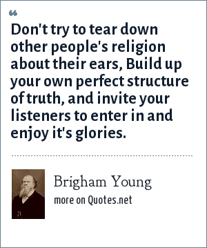 Brigham Young: Don't try to tear down other people's religion about their ears, Build up your own perfect structure of truth, and invite your listeners to enter in and enjoy it's glories.
