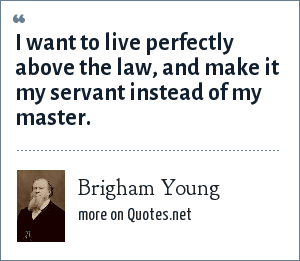 Brigham Young: I want to live perfectly above the law, and make it my servant instead of my master.