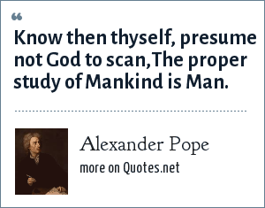 Delightful Alexander Pope: Know Then Thyself, Presume Not God To Scan,The Proper Study  Of Mankind Is Man.  Know Then Thyself Presume Not God To Scan