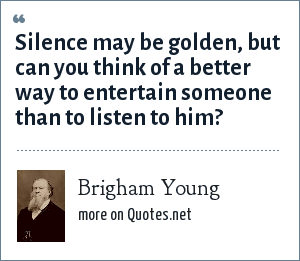 Brigham Young: Silence may be golden, but can you think of a better way to entertain someone than to listen to him?