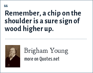 Brigham Young: Remember, a chip on the shoulder is a sure sign of wood higher up.