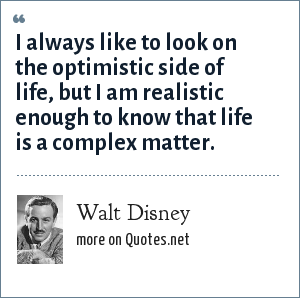 Walt Disney: I always like to look on the optimistic side of life, but I am realistic enough to know that life is a complex matter.