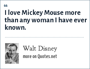 Walt Disney: I love Mickey Mouse more than any woman I have ever known.