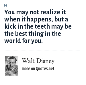 Walt Disney: You may not realize it when it happens, but a kick in the teeth may be the best thing in the world for you.