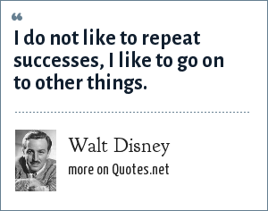 Walt Disney: I do not like to repeat successes, I like to go on to other things.