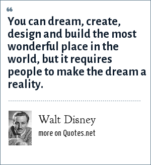 Walt Disney: You can dream, create, design and build the most wonderful place in the world, but it requires people to make the dream a reality.