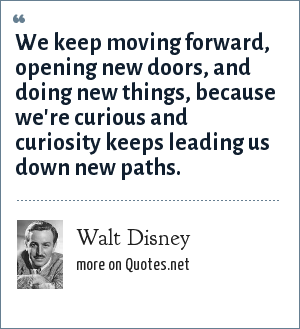 Walt Disney: We keep moving forward, opening new doors, and doing new things, because we're curious and curiosity keeps leading us down new paths.