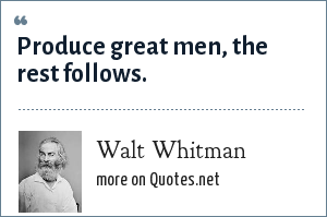 Walt Whitman: Produce great men, the rest follows.