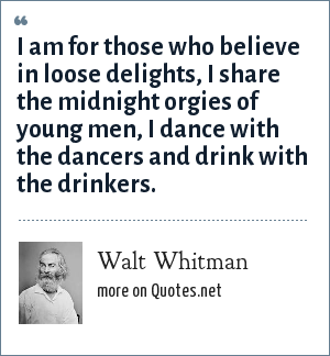 Walt Whitman: I am for those who believe in loose delights, I share the midnight orgies of young men, I dance with the dancers and drink with the drinkers.