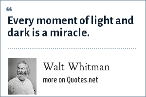 Walt Whitman: Every moment of light and dark is a miracle.