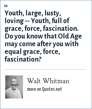 Walt Whitman: Youth, large, lusty, loving -- Youth, full of grace, force, fascination. Do you know that Old Age may come after you with equal grace, force, fascination?