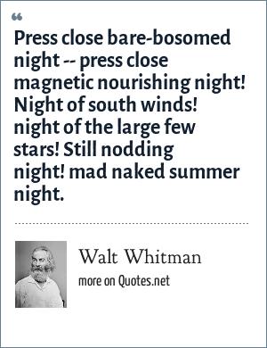 Walt Whitman: Press close bare-bosomed night -- press close magnetic nourishing night! Night of south winds! night of the large few stars! Still nodding night! mad naked summer night.