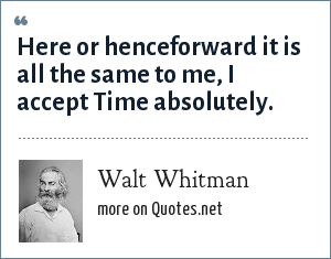 Walt Whitman: Here or henceforward it is all the same to me, I accept Time absolutely.