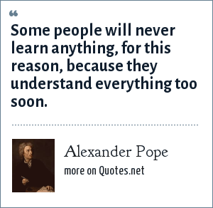 Alexander Pope: Some people will never learn anything, for this reason, because they understand everything too soon.