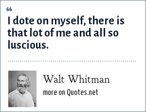 Walt Whitman: I dote on myself, there is that lot of me and all so luscious.