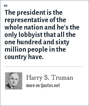Harry S. Truman: The president is the representative of the whole nation and he's the only lobbyist that all the one hundred and sixty million people in the country have.